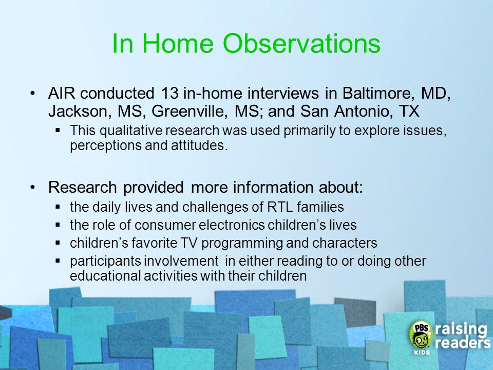 In Home Observations AIR conducted 13 in-home interviews in Baltimore, MD, Jackson, MS, Greenville, MS; and San Antonio, TX This qualitative research