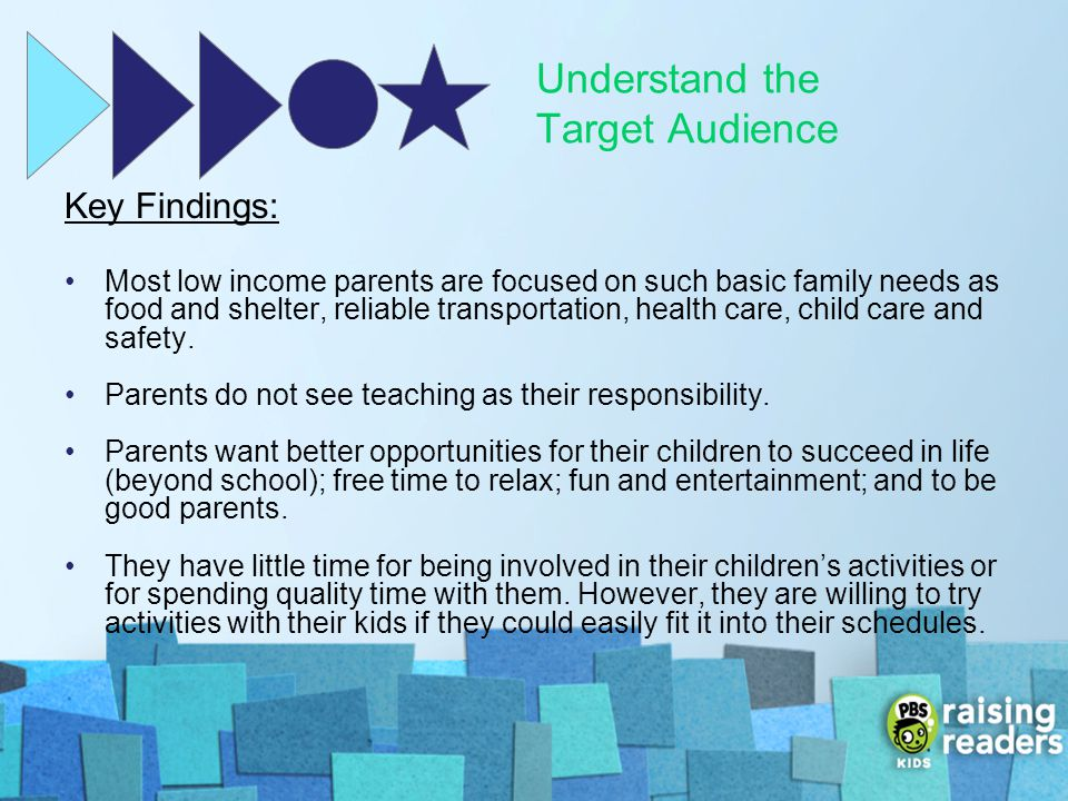 Understand the Target Audience Key Findings: Most low income parents are focused on such basic family needs as food and shelter, reliable transportati