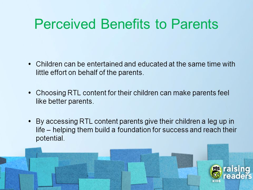 Perceived Benefits to Parents Children can be entertained and educated at the same time with little effort on behalf of the parents. Choosing RTL cont