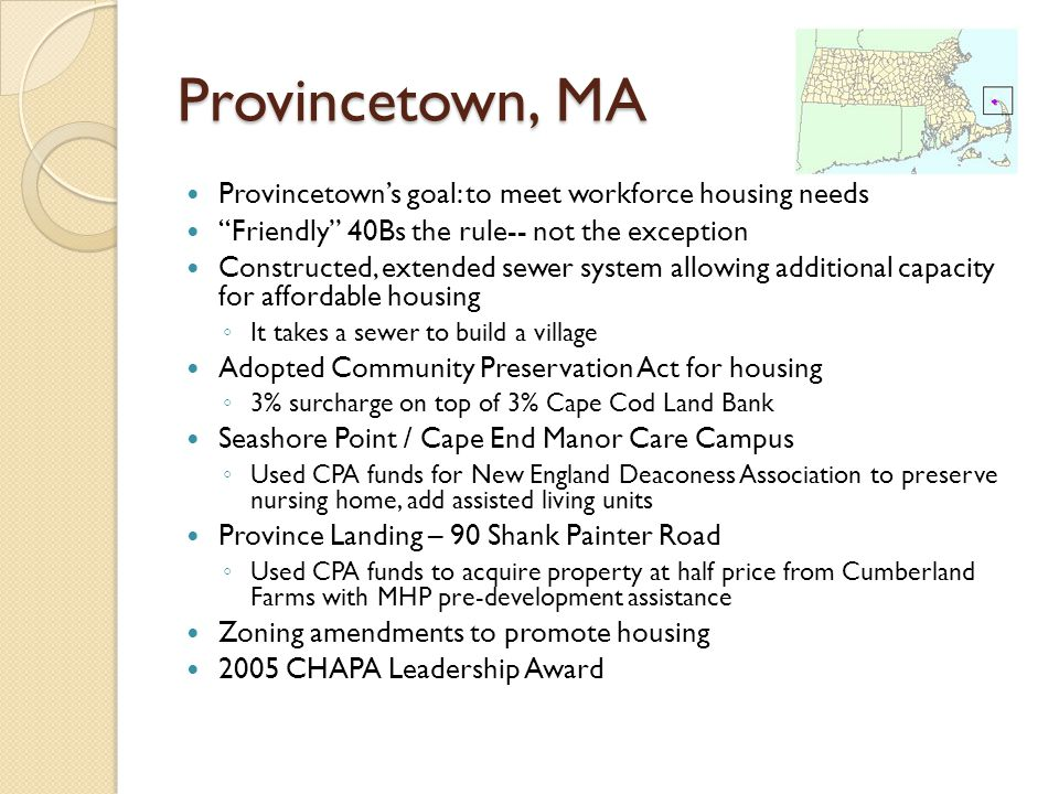 Provincetown, MA Provincetowns goal: to meet workforce housing needs Friendly 40Bs the rule-- not the exception Constructed, extended sewer system allowing additional capacity for affordable housing It takes a sewer to build a village Adopted Community Preservation Act for housing 3% surcharge on top of 3% Cape Cod Land Bank Seashore Point / Cape End Manor Care Campus Used CPA funds for New England Deaconess Association to preserve nursing home, add assisted living units Province Landing – 90 Shank Painter Road Used CPA funds to acquire property at half price from Cumberland Farms with MHP pre-development assistance Zoning amendments to promote housing 2005 CHAPA Leadership Award