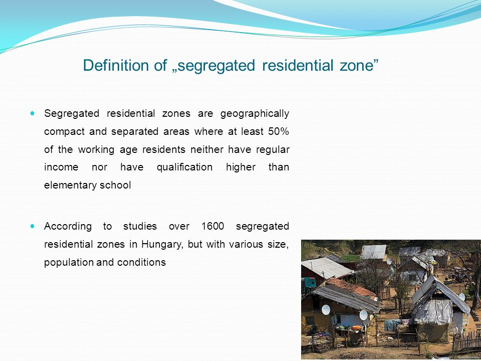 Definition of segregated residential zone Segregated residential zones are geographically compact and separated areas where at least 50% of the working age residents neither have regular income nor have qualification higher than elementary school According to studies over 1600 segregated residential zones in Hungary, but with various size, population and conditions