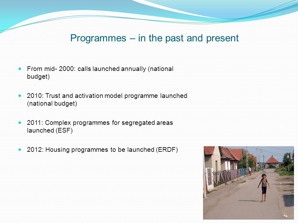 Programmes – in the past and present From mid- 2000: calls launched annually (national budget) 2010: Trust and activation model programme launched (national budget) 2011: Complex programmes for segregated areas launched (ESF) 2012: Housing programmes to be launched (ERDF)