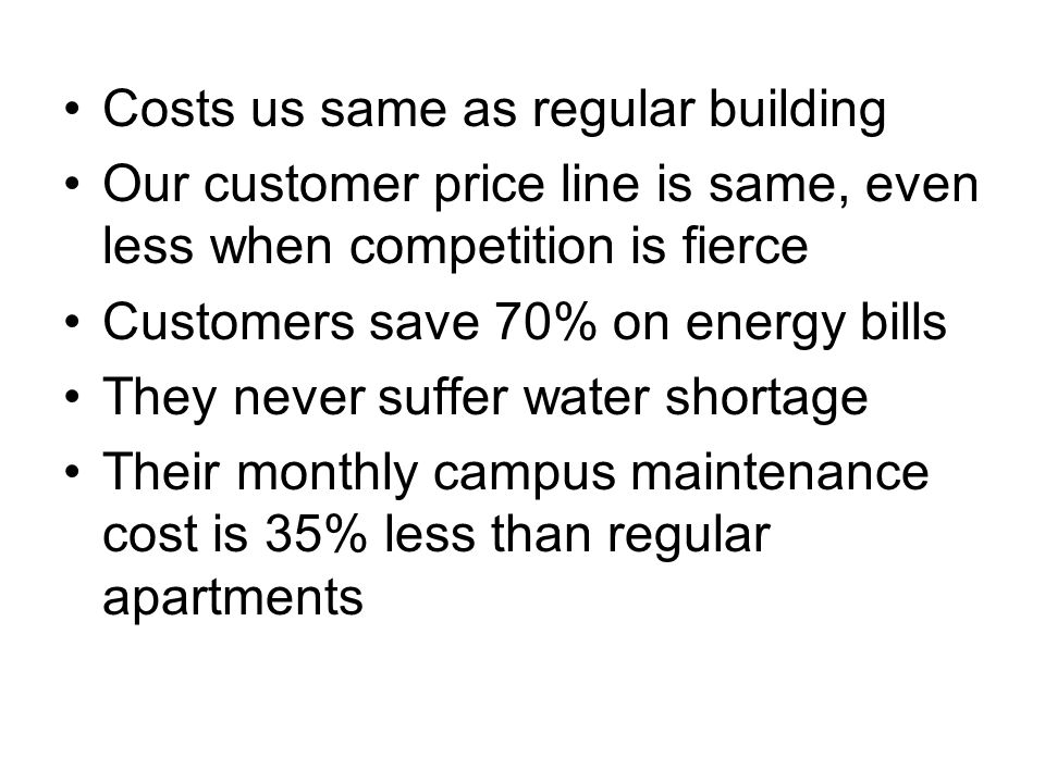 Costs us same as regular building Our customer price line is same, even less when competition is fierce Customers save 70% on energy bills They never suffer water shortage Their monthly campus maintenance cost is 35% less than regular apartments
