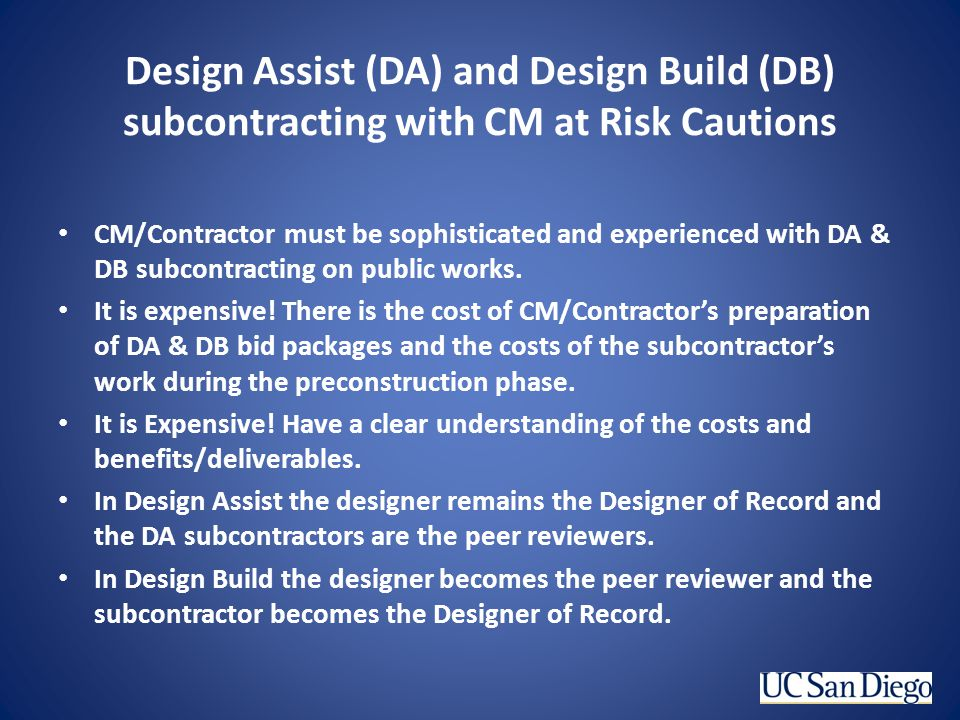 Design Assist (DA) and Design Build (DB) subcontracting with CM at Risk Cautions CM/Contractor must be sophisticated and experienced with DA & DB subc