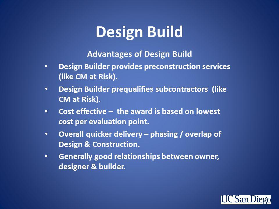 Design Build Advantages of Design Build Design Builder provides preconstruction services (like CM at Risk). Design Builder prequalifies subcontractors