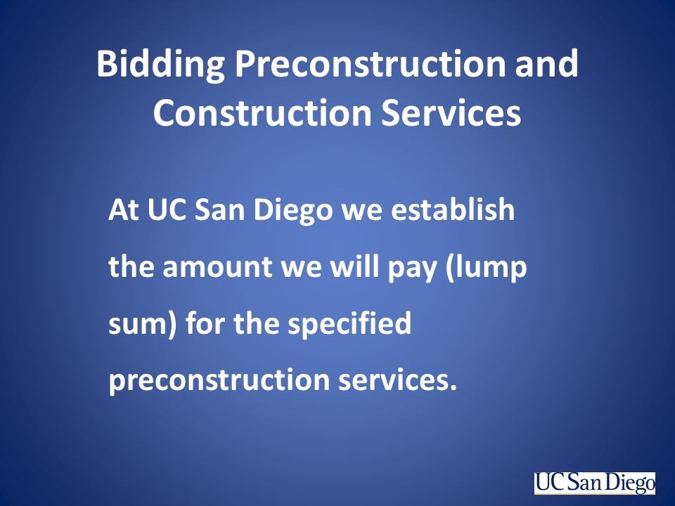 Bidding Preconstruction and Construction Services At UC San Diego we establish the amount we will pay (lump sum) for the specified preconstruction ser