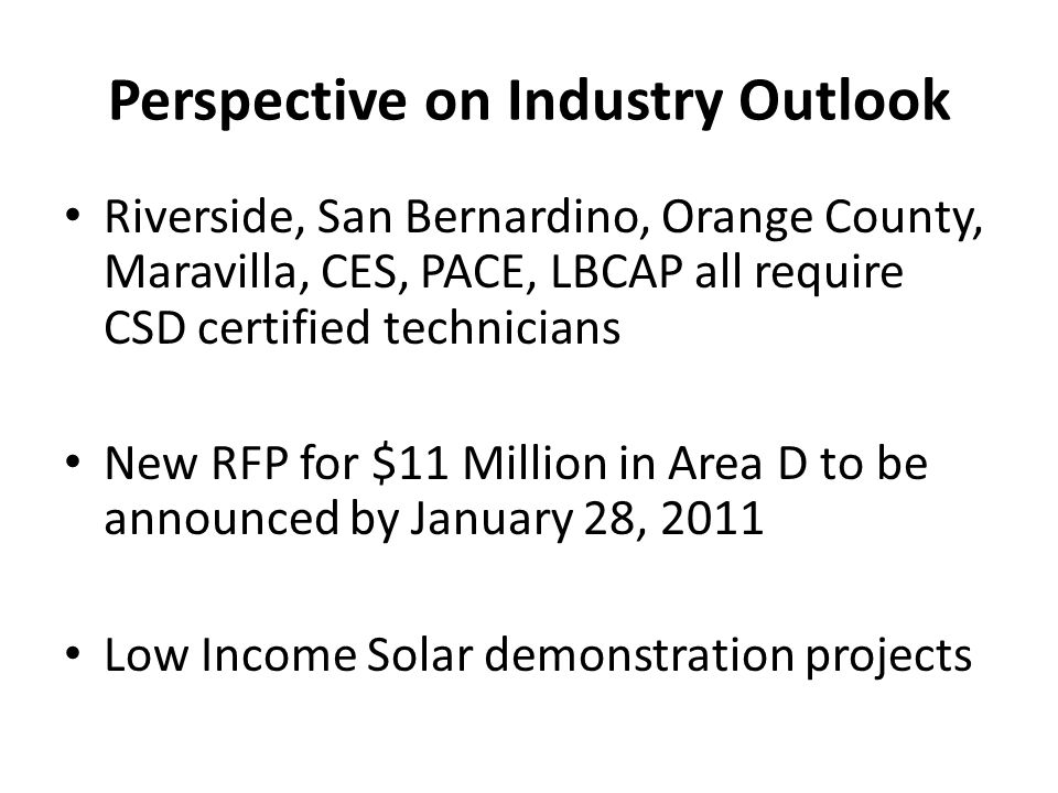 Perspective on Industry Outlook Riverside, San Bernardino, Orange County, Maravilla, CES, PACE, LBCAP all require CSD certified technicians New RFP for $11 Million in Area D to be announced by January 28, 2011 Low Income Solar demonstration projects