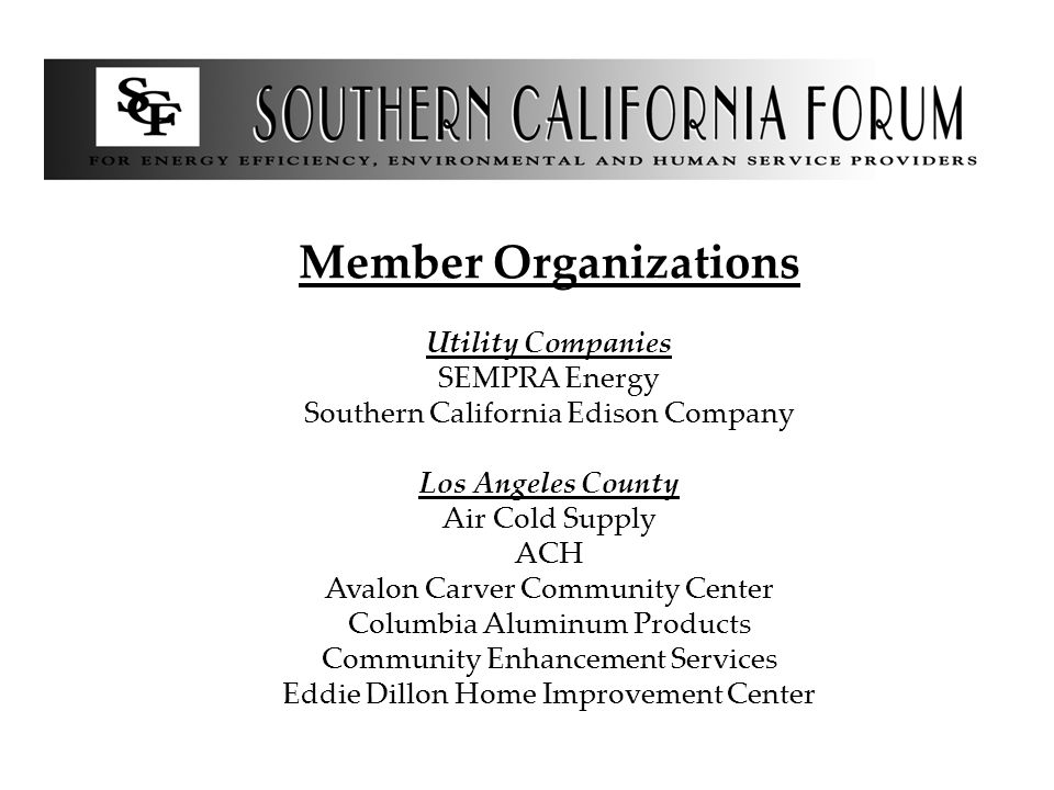 Member Organizations Utility Companies SEMPRA Energy Southern California Edison Company Los Angeles County Air Cold Supply ACH Avalon Carver Community Center Columbia Aluminum Products Community Enhancement Services Eddie Dillon Home Improvement Center
