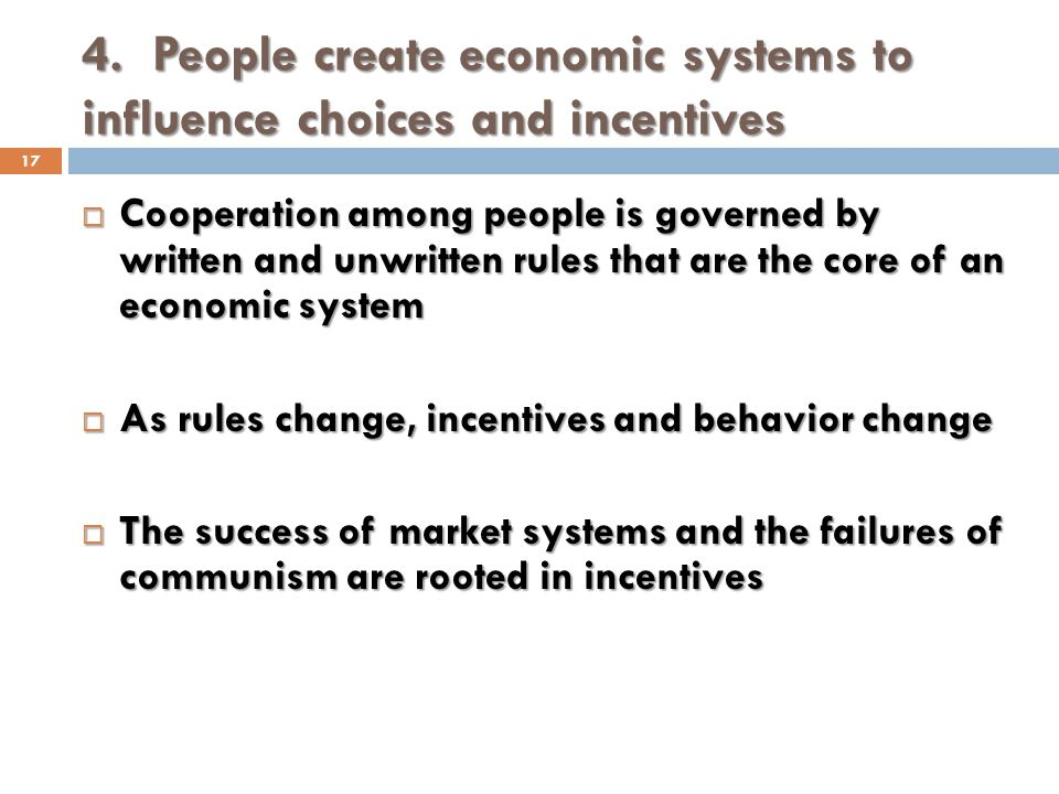 4. People create economic systems to influence choices and incentives 17 Cooperation among people is governed by written and unwritten rules that are