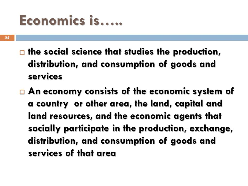 Economics is….. 24 the social science that studies the production, distribution, and consumption of goods and services the social science that studies