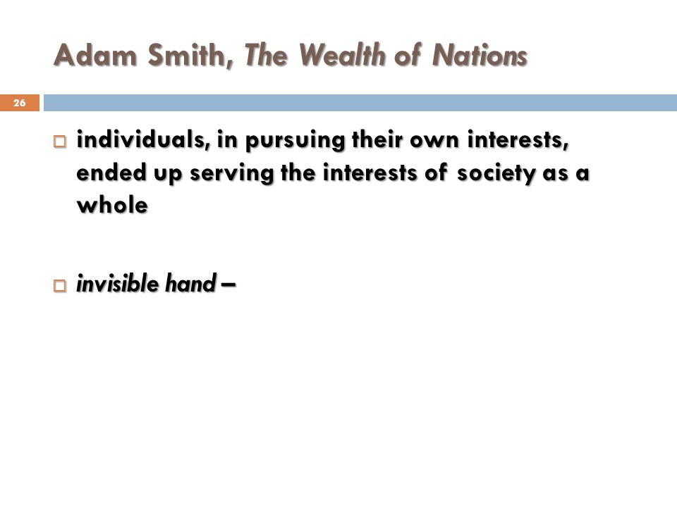 Adam Smith, The Wealth of Nations 26 individuals, in pursuing their own interests, ended up serving the interests of society as a whole individuals, i