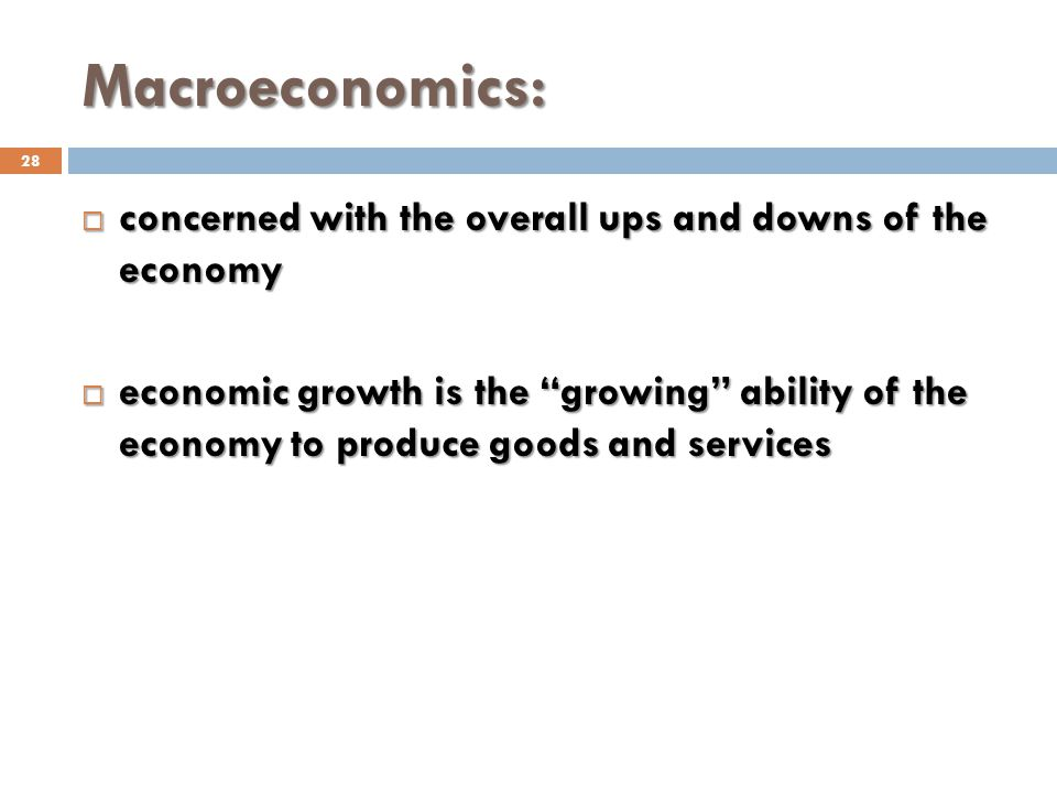 Macroeconomics: 28 concerned with the overall ups and downs of the economy concerned with the overall ups and downs of the economy economic growth is