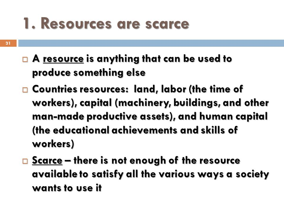 1. Resources are scarce 31 A resource is anything that can be used to produce something else A resource is anything that can be used to produce someth