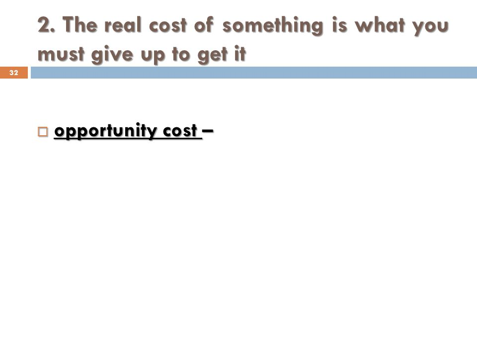 2. The real cost of something is what you must give up to get it 32 opportunity cost – opportunity cost –
