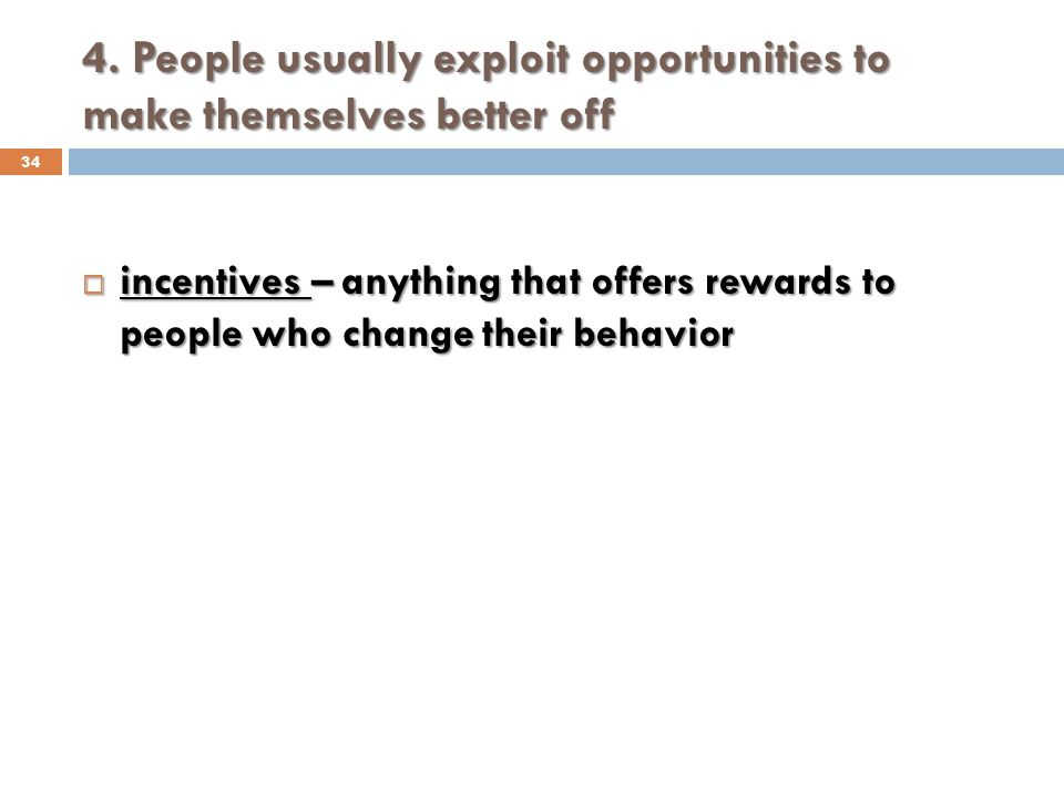 4. People usually exploit opportunities to make themselves better off 34 incentives – anything that offers rewards to people who change their behavior