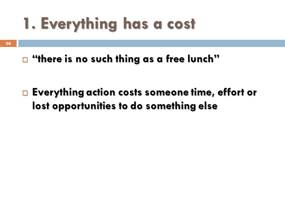 1. Everything has a cost 36 there is no such thing as a free lunch there is no such thing as a free lunch Everything action costs someone time, effort