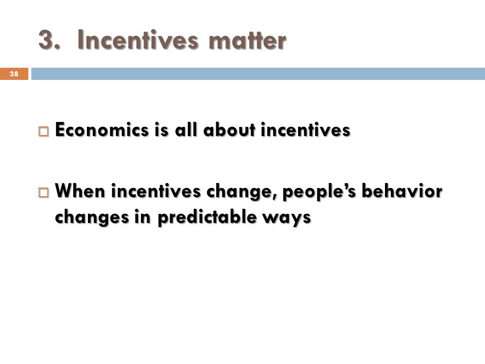 3. Incentives matter 38 Economics is all about incentives Economics is all about incentives When incentives change, peoples behavior changes in predic