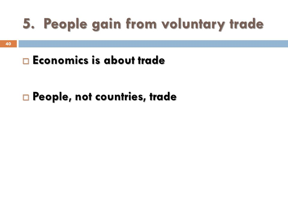 5. People gain from voluntary trade 40 Economics is about trade Economics is about trade People, not countries, trade People, not countries, trade