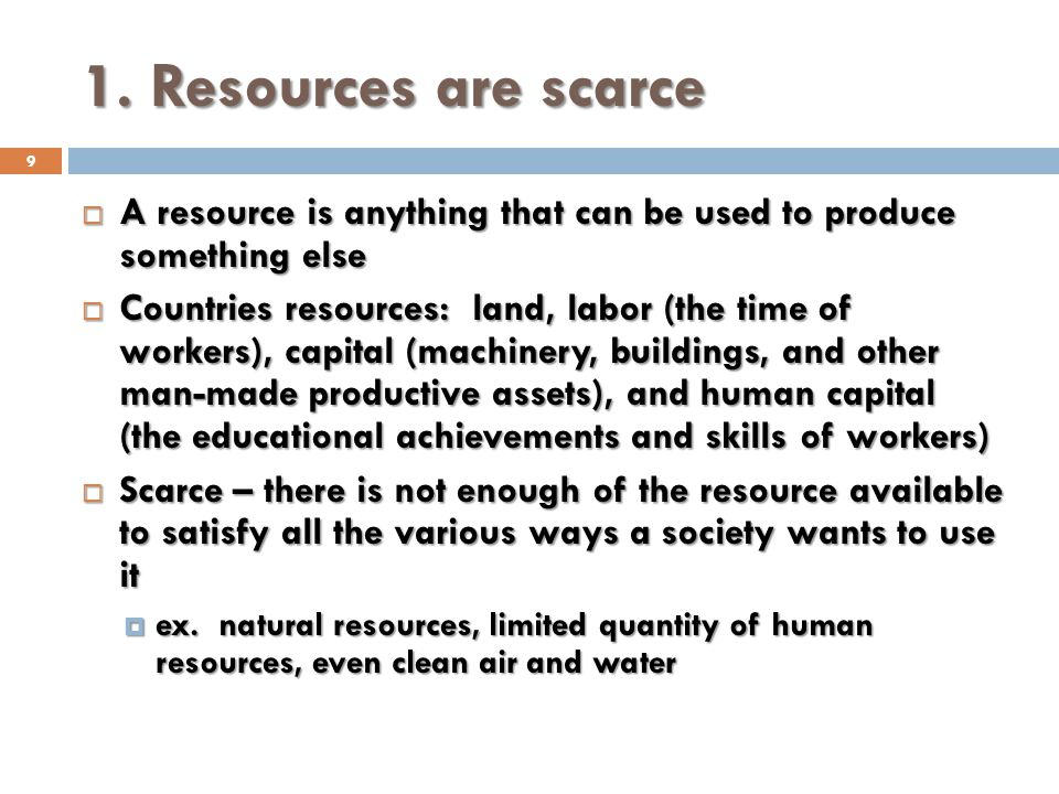 1. Resources are scarce 9 A resource is anything that can be used to produce something else A resource is anything that can be used to produce somethi