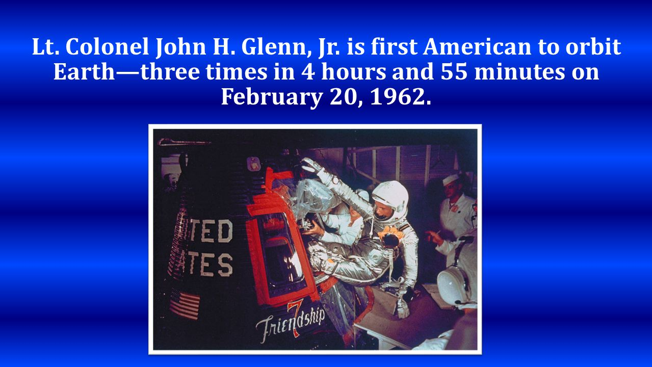 Lt. Colonel John H. Glenn, Jr. is first American to orbit Earththree times in 4 hours and 55 minutes on February 20, 1962.