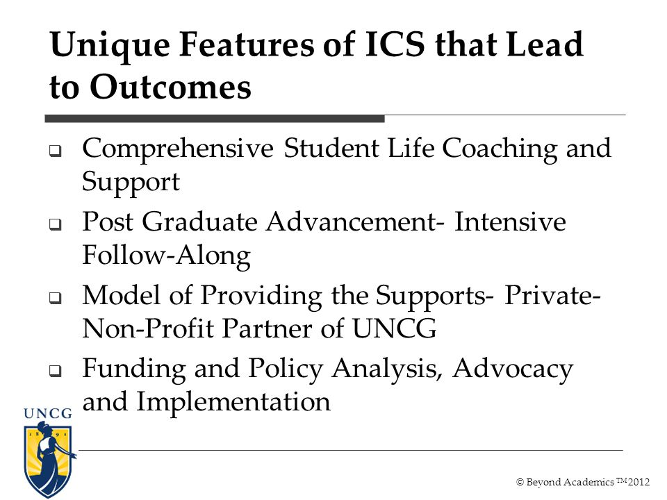 Unique Features of ICS that Lead to Outcomes Comprehensive Student Life Coaching and Support Post Graduate Advancement- Intensive Follow-Along Model o