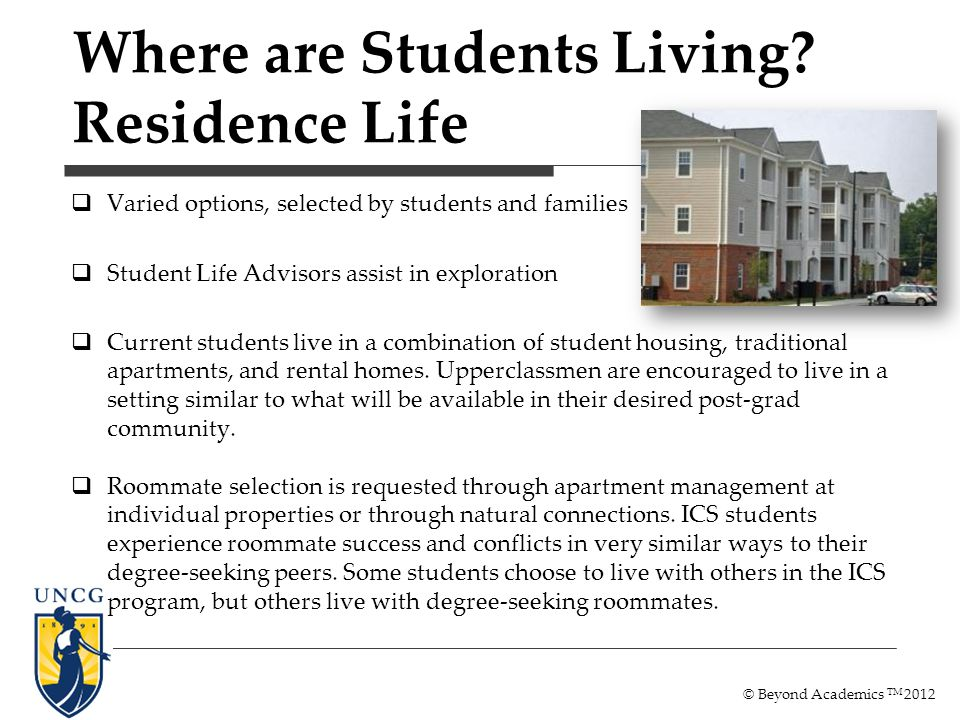 Varied options, selected by students and families Student Life Advisors assist in exploration Current students live in a combination of student housin