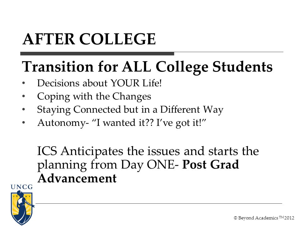 AFTER COLLEGE Transition for ALL College Students Decisions about YOUR Life! Coping with the Changes Staying Connected but in a Different Way Autonomy