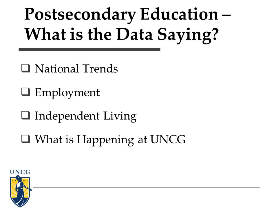 Postsecondary Education – What is the Data Saying? National Trends Employment Independent Living What is Happening at UNCG