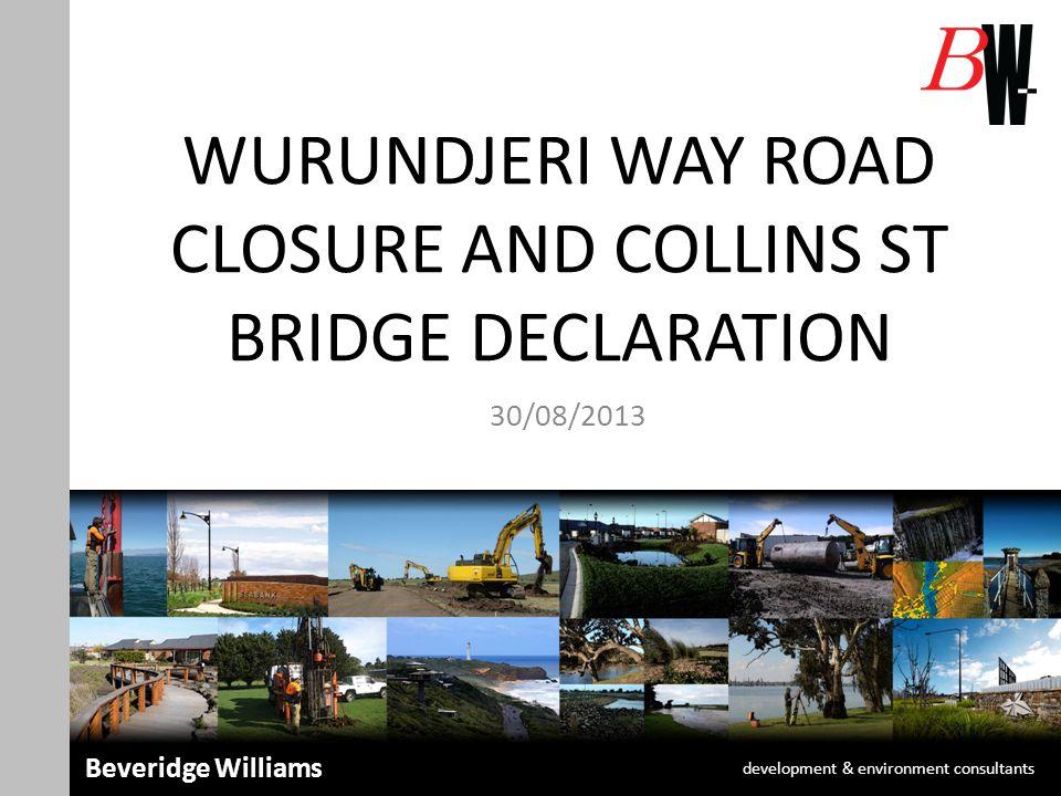 WURUNDJERI WAY ROAD CLOSURE AND COLLINS ST BRIDGE DECLARATION 30/08/2013 development & environment consultants Beveridge Williams