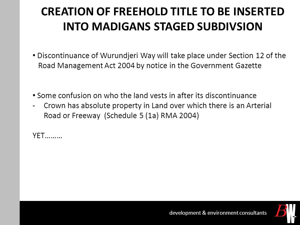 CREATION OF FREEHOLD TITLE TO BE INSERTED INTO MADIGANS STAGED SUBDIVSION development & environment consultants Discontinuance of Wurundjeri Way will take place under Section 12 of the Road Management Act 2004 by notice in the Government Gazette Some confusion on who the land vests in after its discontinuance -Crown has absolute property in Land over which there is an Arterial Road or Freeway (Schedule 5 (1a) RMA 2004) YET………