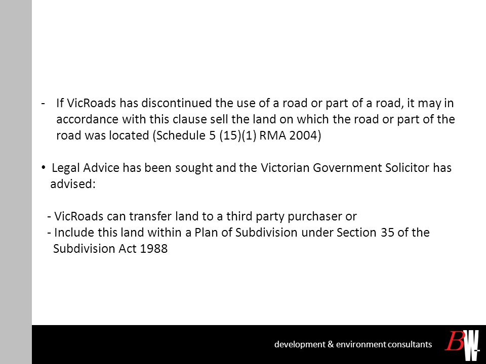 development & environment consultants -If VicRoads has discontinued the use of a road or part of a road, it may in accordance with this clause sell the land on which the road or part of the road was located (Schedule 5 (15)(1) RMA 2004) Legal Advice has been sought and the Victorian Government Solicitor has advised: - VicRoads can transfer land to a third party purchaser or - Include this land within a Plan of Subdivision under Section 35 of the Subdivision Act 1988