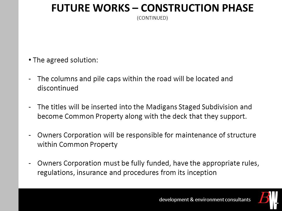 FUTURE WORKS – CONSTRUCTION PHASE (CONTINUED) development & environment consultants The agreed solution: -The columns and pile caps within the road will be located and discontinued -The titles will be inserted into the Madigans Staged Subdivision and become Common Property along with the deck that they support.