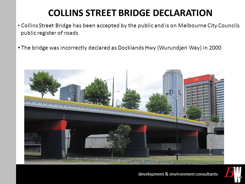 COLLINS STREET BRIDGE DECLARATION development & environment consultants Collins Street Bridge has been accepted by the public and is on Melbourne City Councils public register of roads The bridge was incorrectly declared as Docklands Hwy (Wurundjeri Way) in 2000