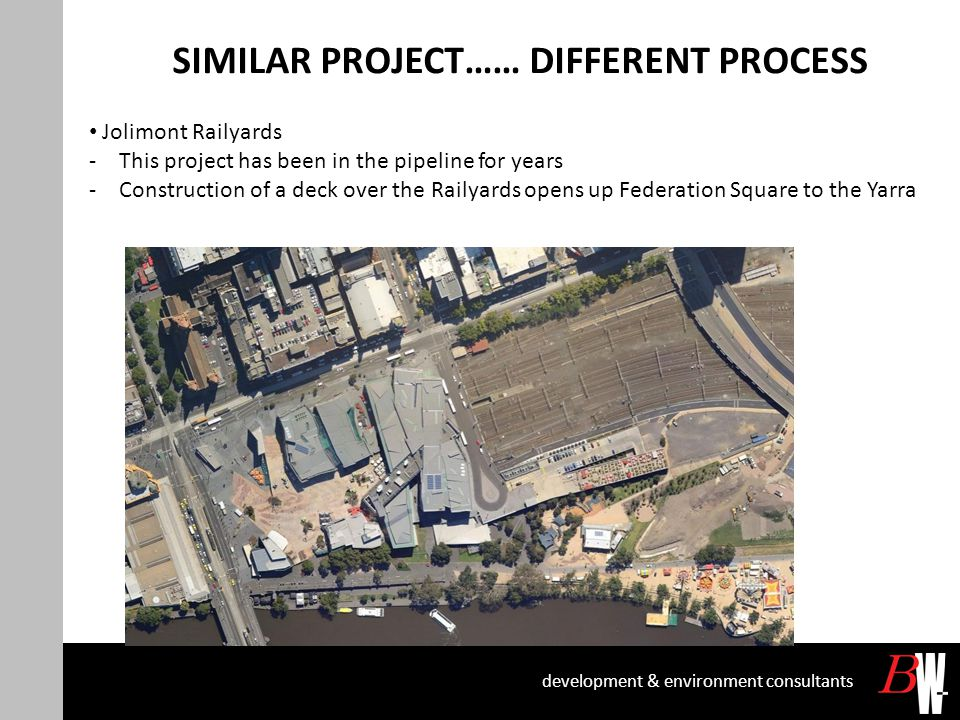 SIMILAR PROJECT…… DIFFERENT PROCESS development & environment consultants Jolimont Railyards -This project has been in the pipeline for years -Construction of a deck over the Railyards opens up Federation Square to the Yarra