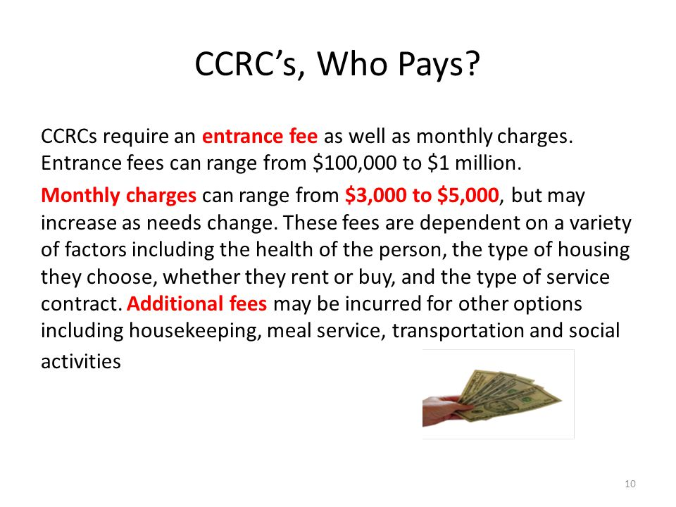CCRCs, Who Pays. CCRCs require an entrance fee as well as monthly charges.