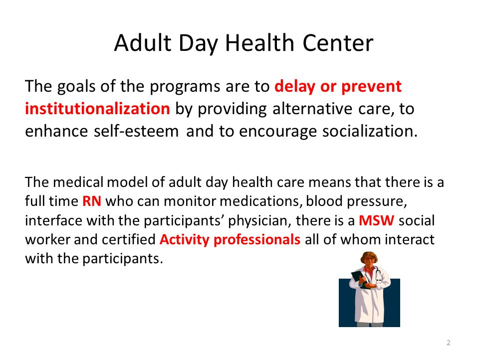 Adult Day Health Center The goals of the programs are to delay or prevent institutionalization by providing alternative care, to enhance self-esteem and to encourage socialization.