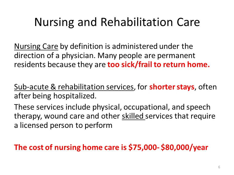 Nursing and Rehabilitation Care Nursing Care by definition is administered under the direction of a physician.
