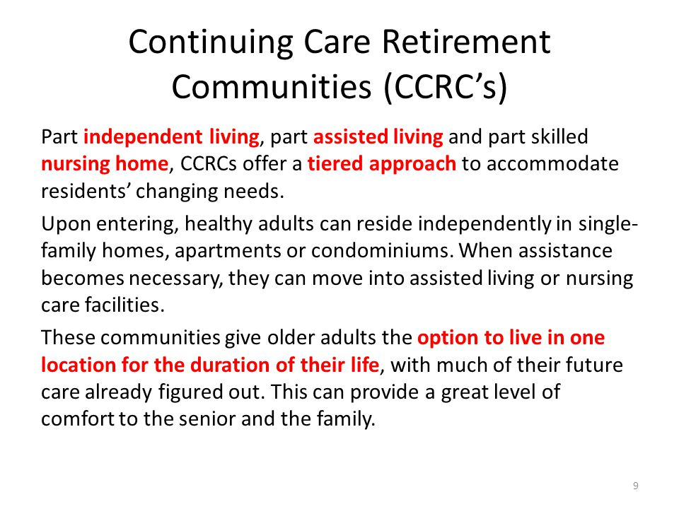 Continuing Care Retirement Communities (CCRCs) Part independent living, part assisted living and part skilled nursing home, CCRCs offer a tiered approach to accommodate residents changing needs.