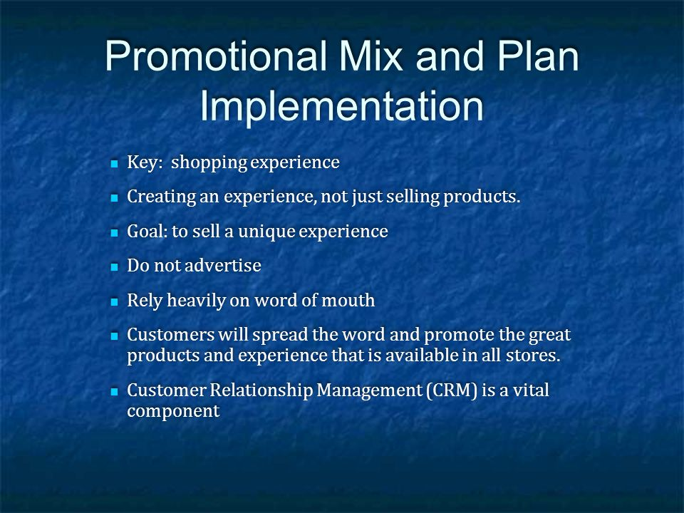 Promotional Mix and Plan Implementation Key: shopping experience Creating an experience, not just selling products. Goal: to sell a unique experience