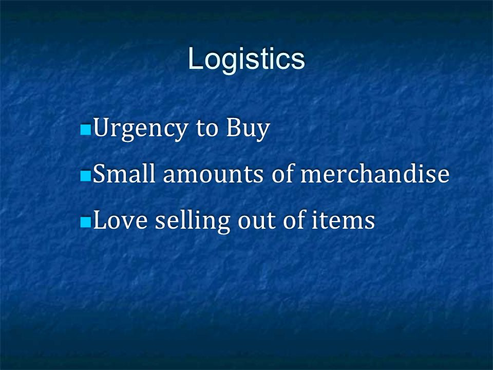 Logistics Urgency to Buy Small amounts of merchandise Love selling out of items Urgency to Buy Small amounts of merchandise Love selling out of items