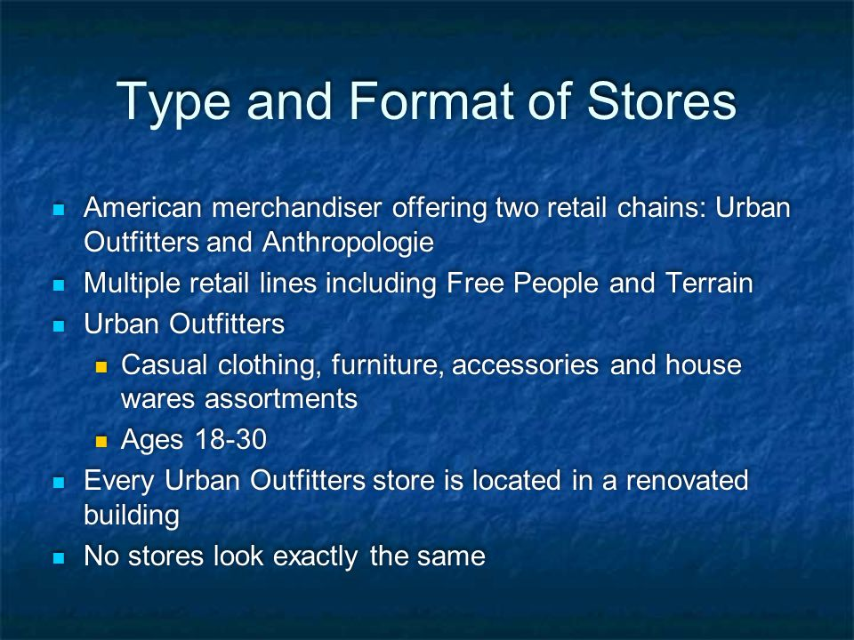 Type and Format of Stores American merchandiser offering two retail chains: Urban Outfitters and Anthropologie Multiple retail lines including Free Pe