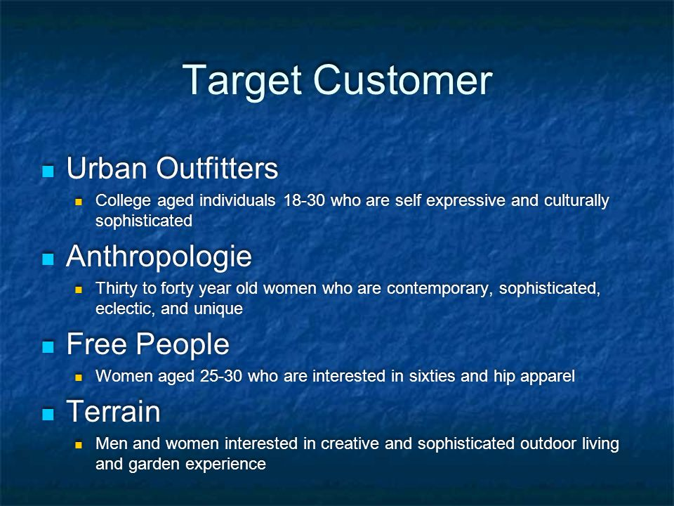 Target Customer Urban Outfitters College aged individuals 18-30 who are self expressive and culturally sophisticated Anthropologie Thirty to forty yea