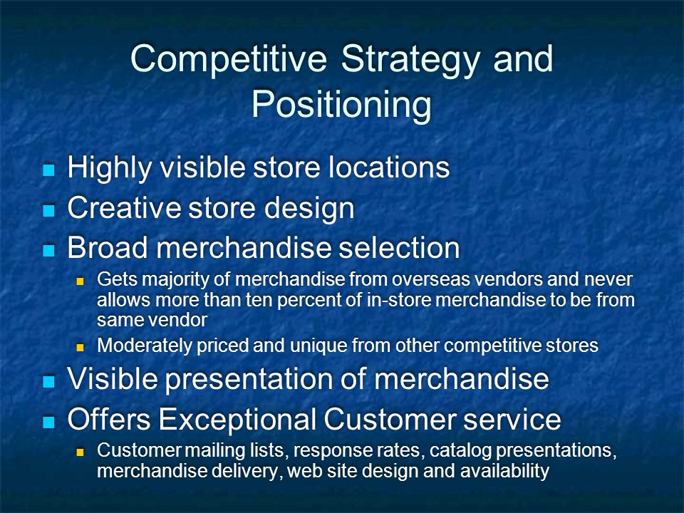 Competitive Strategy and Positioning Highly visible store locations Creative store design Broad merchandise selection Gets majority of merchandise fro