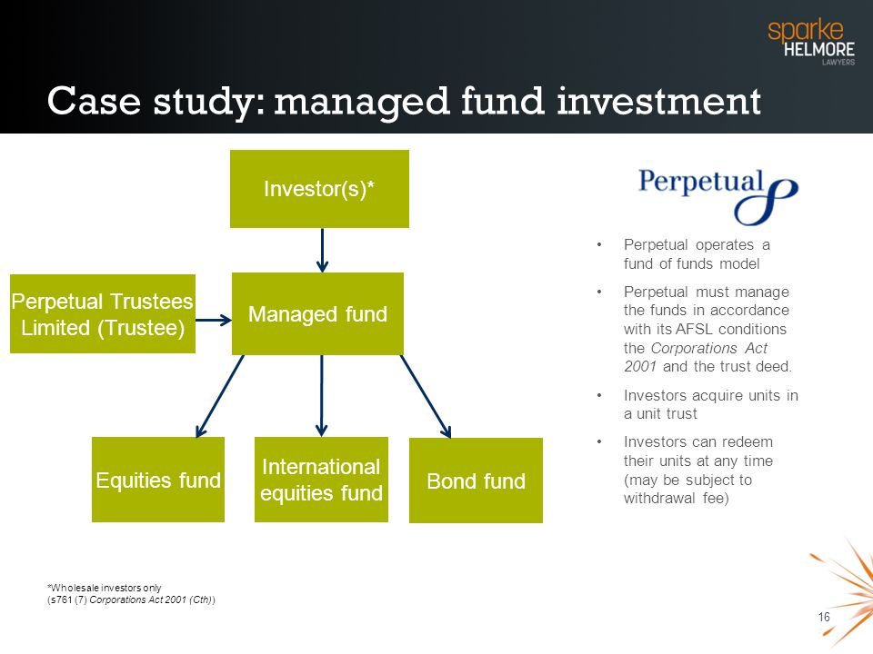 16 Case study: managed fund investment Perpetual Trustees Limited (Trustee) Investor(s)* Bond fund Equities fund International equities fund Managed f
