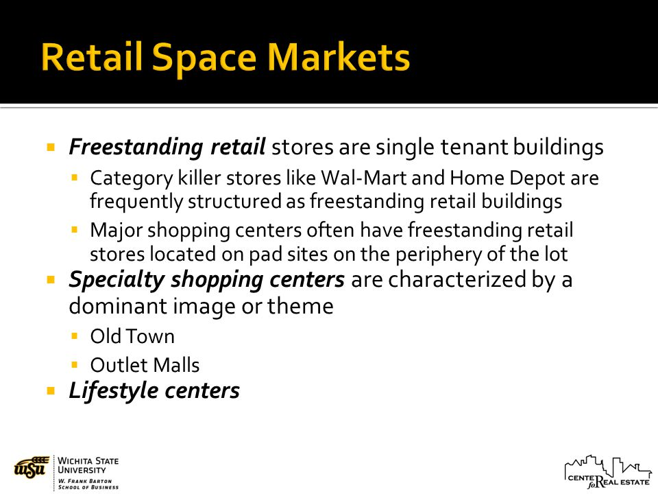 Freestanding retail stores are single tenant buildings Category killer stores like Wal-Mart and Home Depot are frequently structured as freestanding retail buildings Major shopping centers often have freestanding retail stores located on pad sites on the periphery of the lot Specialty shopping centers are characterized by a dominant image or theme Old Town Outlet Malls Lifestyle centers