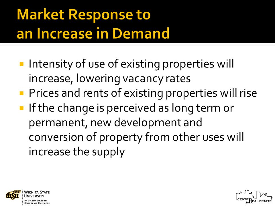 Intensity of use of existing properties will increase, lowering vacancy rates Prices and rents of existing properties will rise If the change is perceived as long term or permanent, new development and conversion of property from other uses will increase the supply