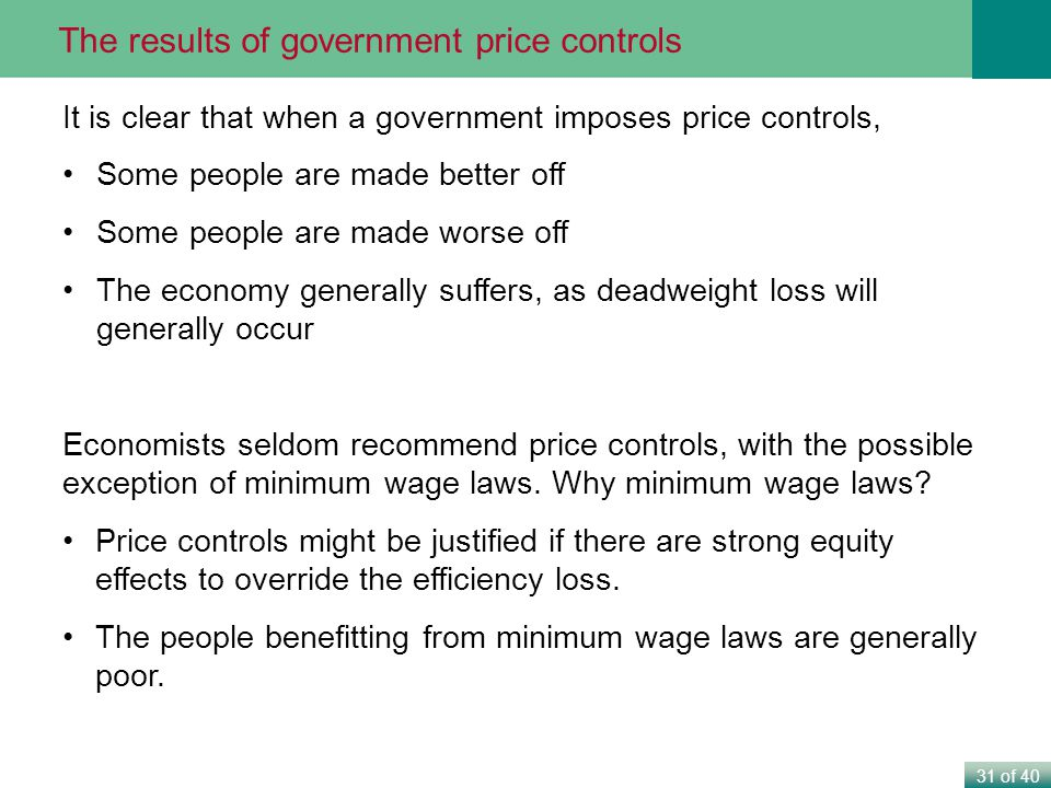 31 of 40 It is clear that when a government imposes price controls, Some people are made better off Some people are made worse off The economy generally suffers, as deadweight loss will generally occur Economists seldom recommend price controls, with the possible exception of minimum wage laws.