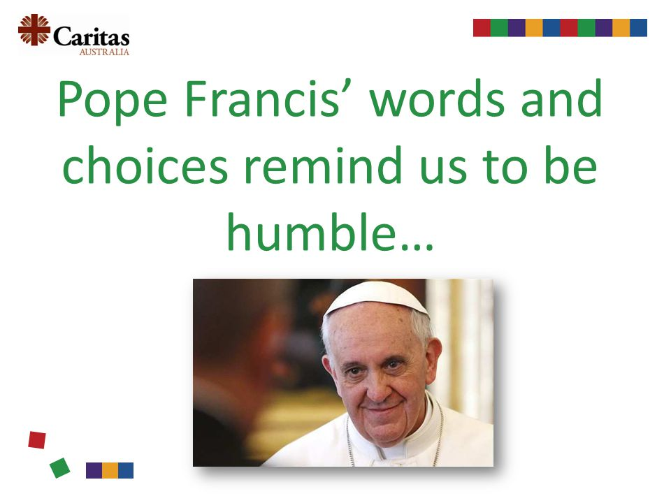 Pope Francis words and choices remind us to be humble…