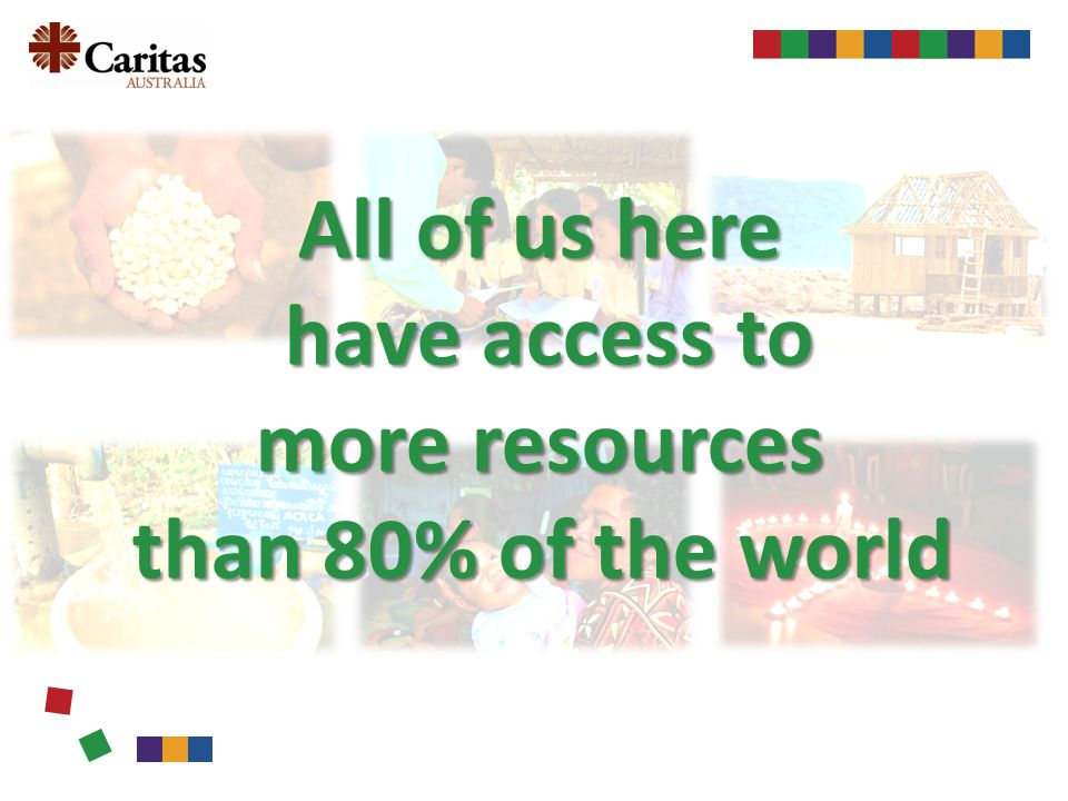 All of us here have access to have access to more resources than 80% of the world than 80% of the world