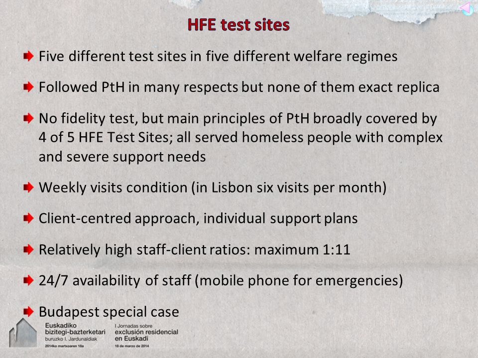 Five different test sites in five different welfare regimes Followed PtH in many respects but none of them exact replica No fidelity test, but main principles of PtH broadly covered by 4 of 5 HFE Test Sites; all served homeless people with complex and severe support needs Weekly visits condition (in Lisbon six visits per month) Client-centred approach, individual support plans Relatively high staff-client ratios: maximum 1:11 24/7 availability of staff (mobile phone for emergencies) Budapest special case